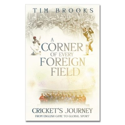 A Corner of Every Foreign Field: Cricket's Journey from English Game to Global Sport by Tim Brooks