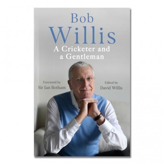 Bob Willis: A Cricketer and a Gentleman by Bob Willis
