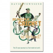 Do They Play Cricket in Ireland? A 25-Year Journey to a Test Match at Lord's by David Townsend