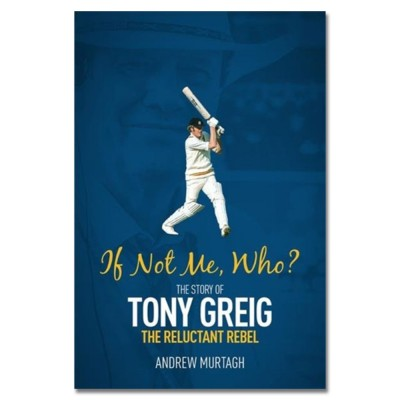 If Not Me, Who? The Story of Tony Greig, the Reluctant Rebel by Andrew Murtagh
