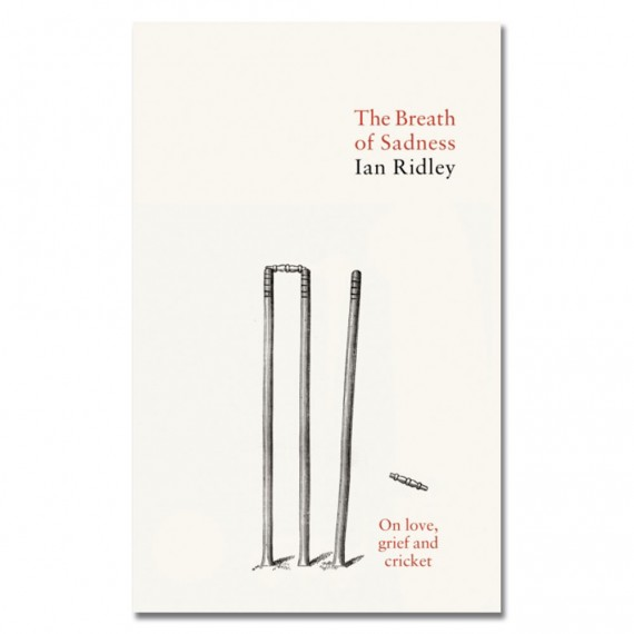 The Breath of Sadness: On love, grief and cricket by Ian Ridley