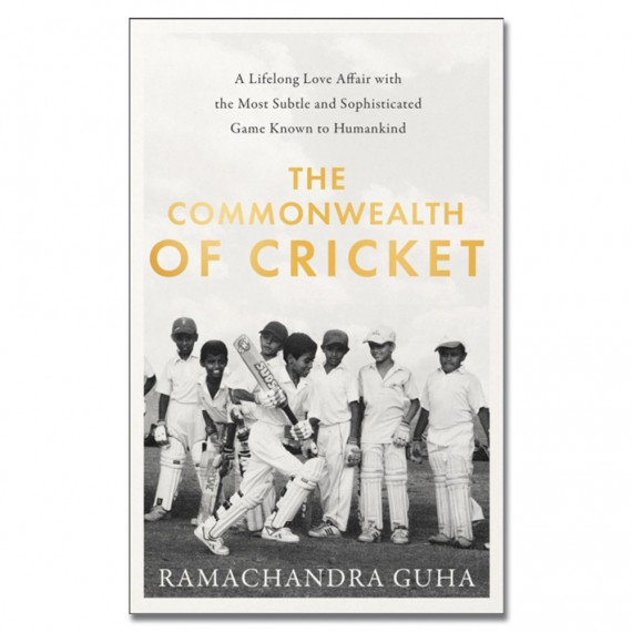 The Commonwealth of Cricket: A Lifelong Love Affair with the Most Subtle and Sophisticated Game Known to Humankind by Ramachandra Guha
