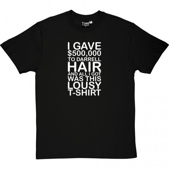 I Gave $500,000 To Darrell Hair And All I Got... T-Shirt